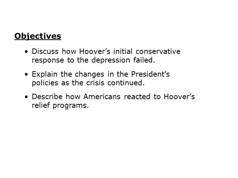 Objectives Discuss how Hoover's initial conservative response to the depression failed.