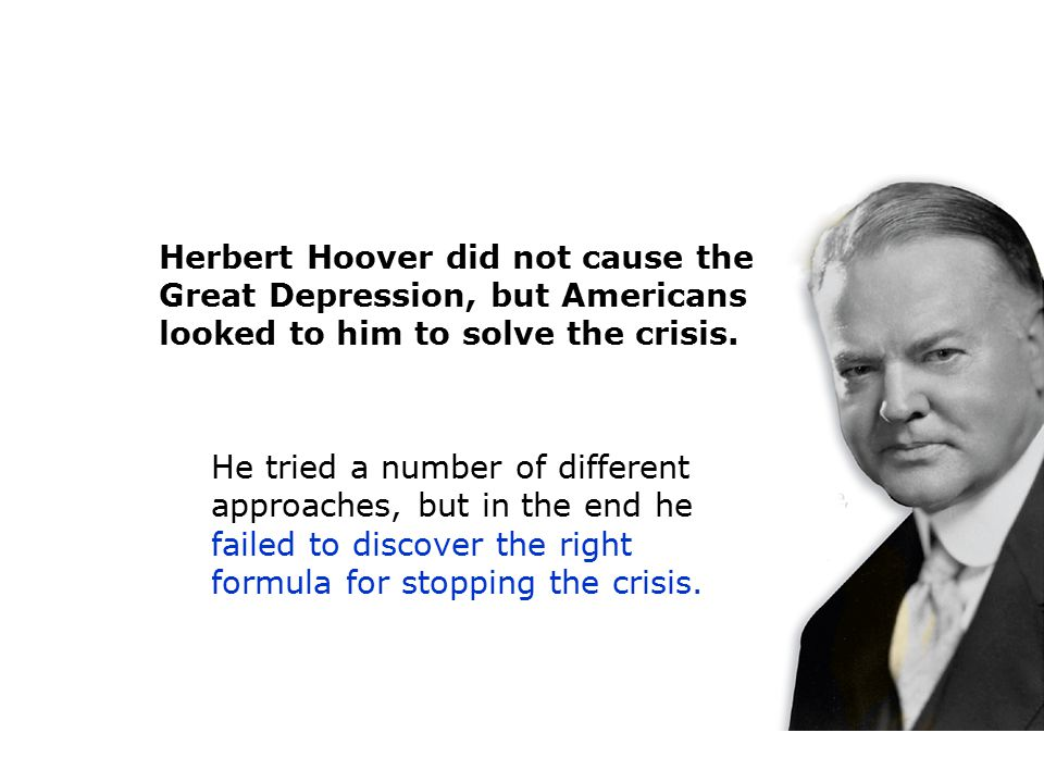 Herbert Hoover did not cause the Great Depression, but Americans looked to him to solve the crisis.