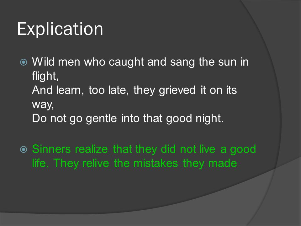 Explication Wild men who caught and sang the sun in flight, And learn, too late, they grieved it on its way, Do not go gentle into that good night.