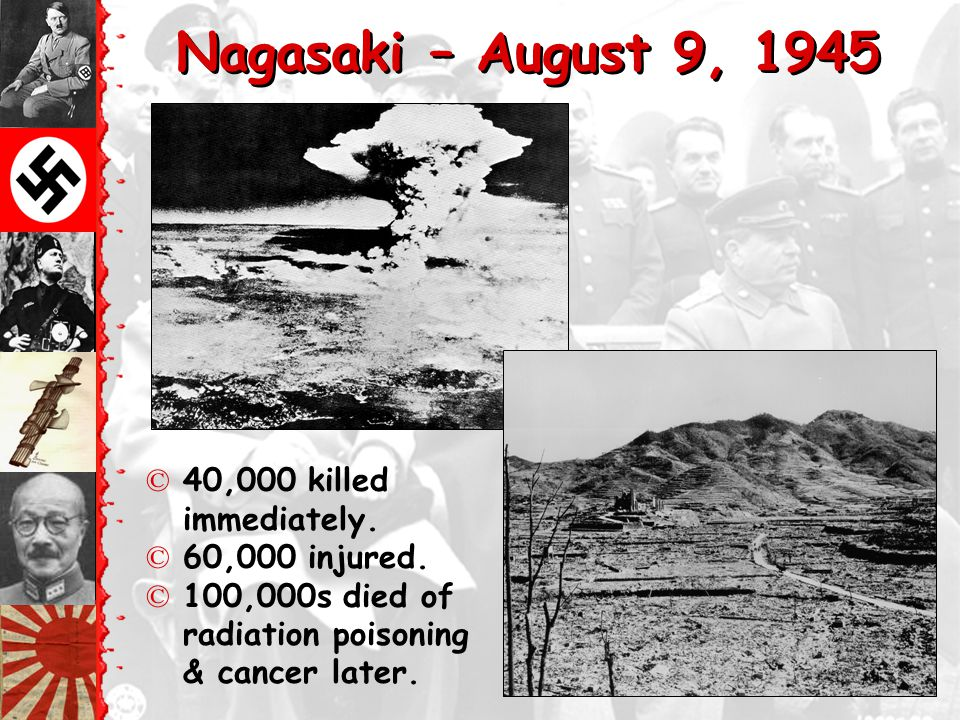 Nagasaki – August 9, 1945 40,000 killed immediately. 60,000 injured.