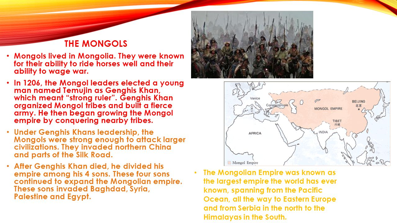 THE MONGOLS Mongols lived in Mongolia. They were known for their ability to ride horses well and their ability to wage war.