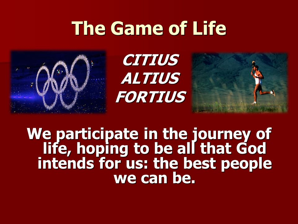 The Game of Life CITIUS ALTIUS FORTIUS We participate in the journey of life, hoping to be all that God intends for us: the best people we can be.
