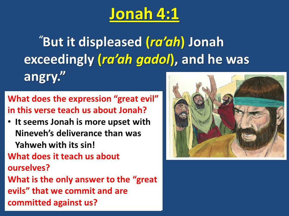 Jonah 4:1 But it displeased (ra'ah) Jonah exceedingly (ra'ah gadol), and he was angry.