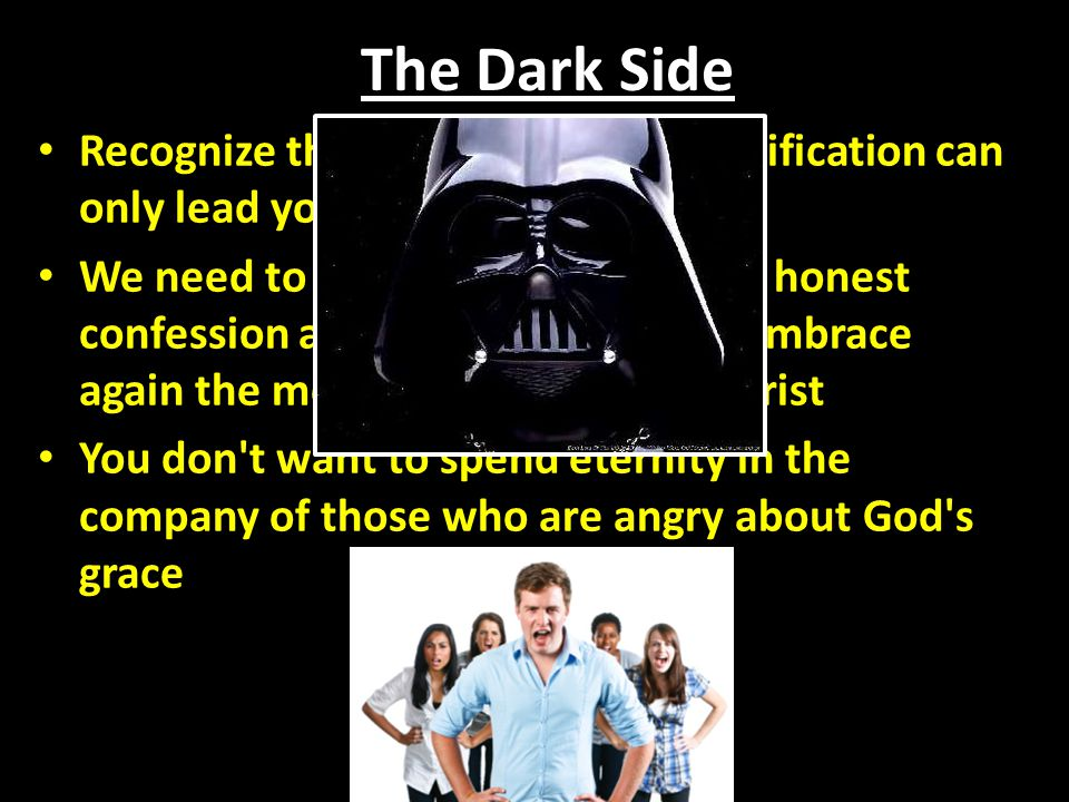 The Dark Side Recognize that the path of self-justification can only lead you to a dark abyss.