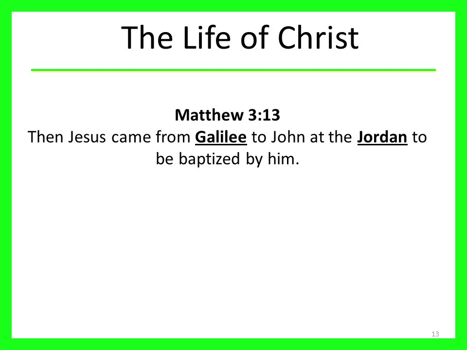 The Life of Christ Matthew 3:13 Then Jesus came from Galilee to John at the Jordan to be baptized by him.