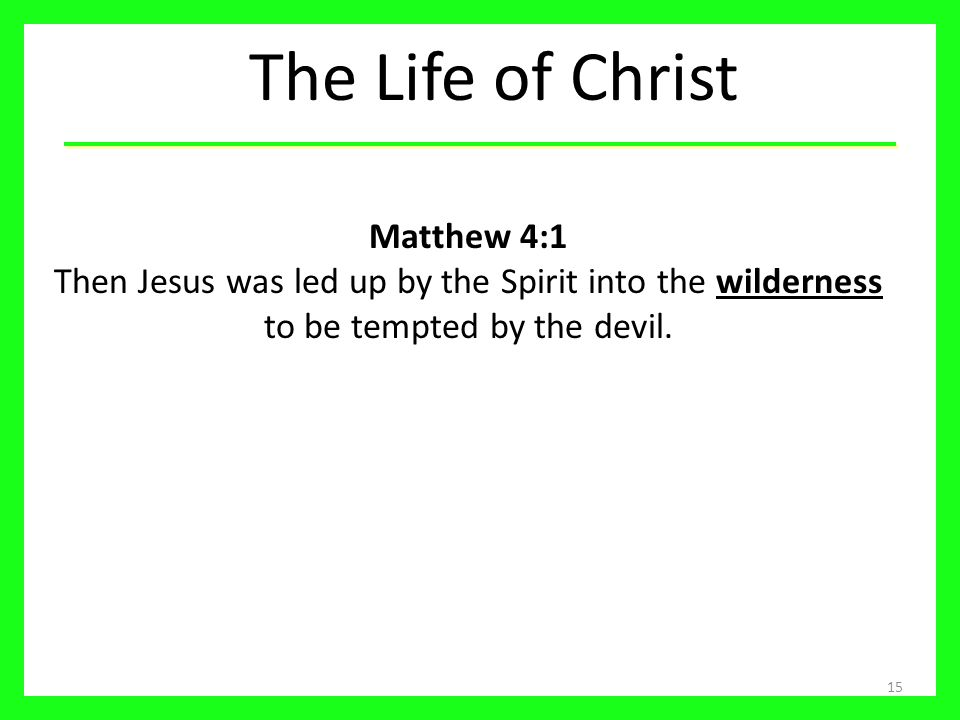 The Life of Christ Matthew 4:1 Then Jesus was led up by the Spirit into the wilderness to be tempted by the devil.