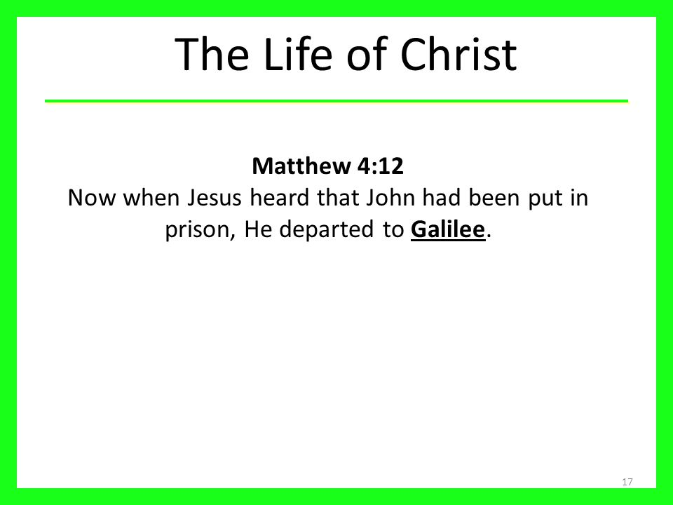 The Life of Christ Matthew 4:12 Now when Jesus heard that John had been put in prison, He departed to Galilee.