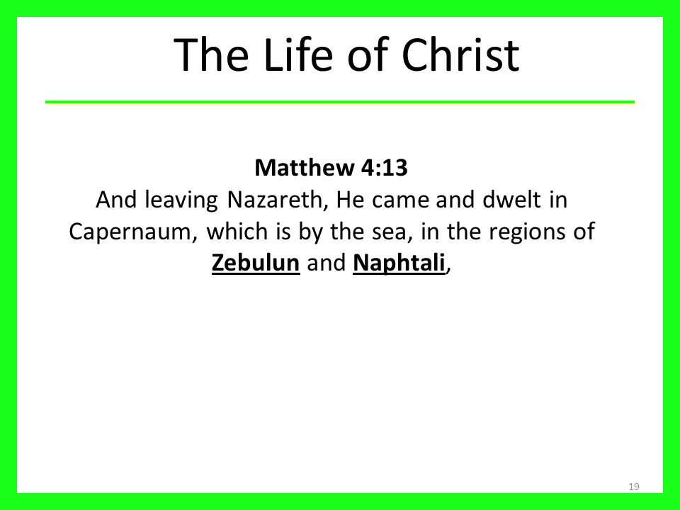 The Life of Christ Matthew 4:13 And leaving Nazareth, He came and dwelt in Capernaum, which is by the sea, in the regions of Zebulun and Naphtali,