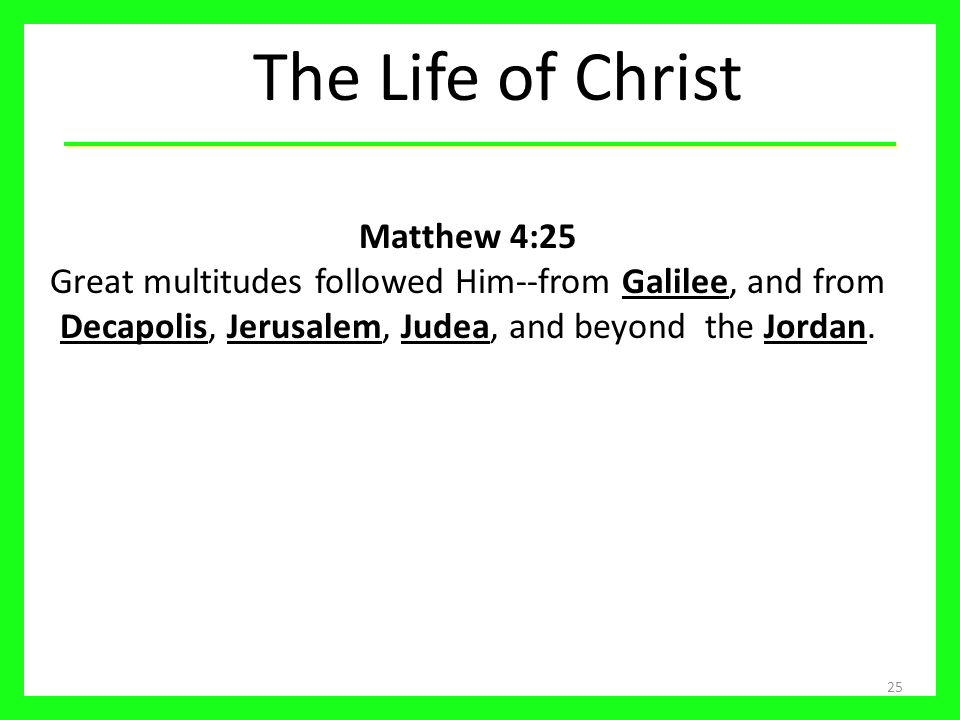 The Life of Christ Matthew 4:25 Great multitudes followed Him--from Galilee, and from Decapolis, Jerusalem, Judea, and beyond the Jordan.