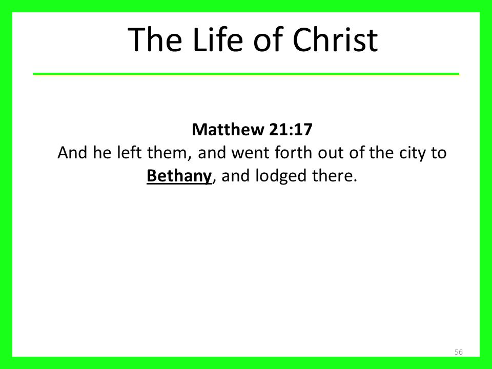 The Life of Christ Matthew 21:17 And he left them, and went forth out of the city to Bethany, and lodged there.