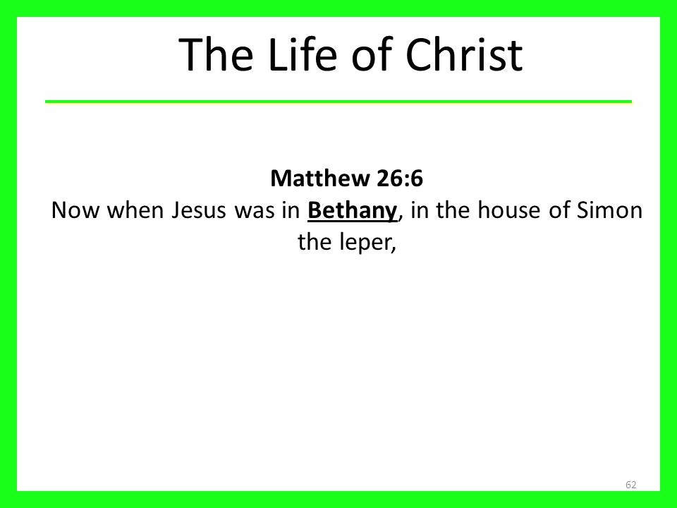 The Life of Christ Matthew 26:6 Now when Jesus was in Bethany, in the house of Simon the leper,