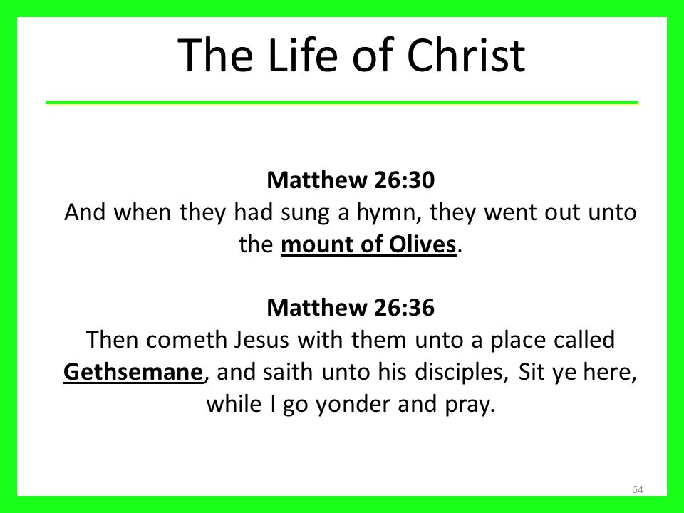 The Life of Christ Matthew 26:30 And when they had sung a hymn, they went out unto the mount of Olives.