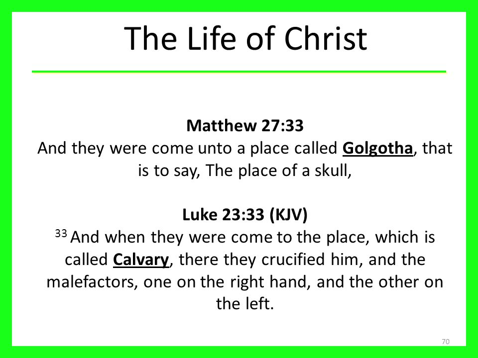 The Life of Christ Matthew 27:33 And they were come unto a place called Golgotha, that is to say, The place of a skull,