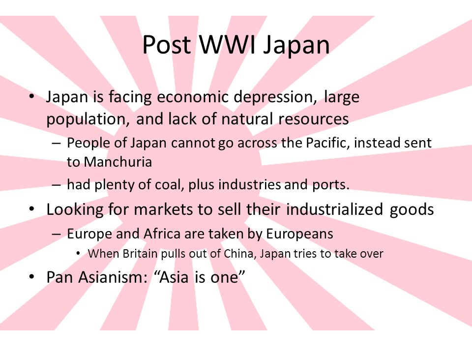 Post WWI Japan Japan is facing economic depression, large population, and lack of natural resources.