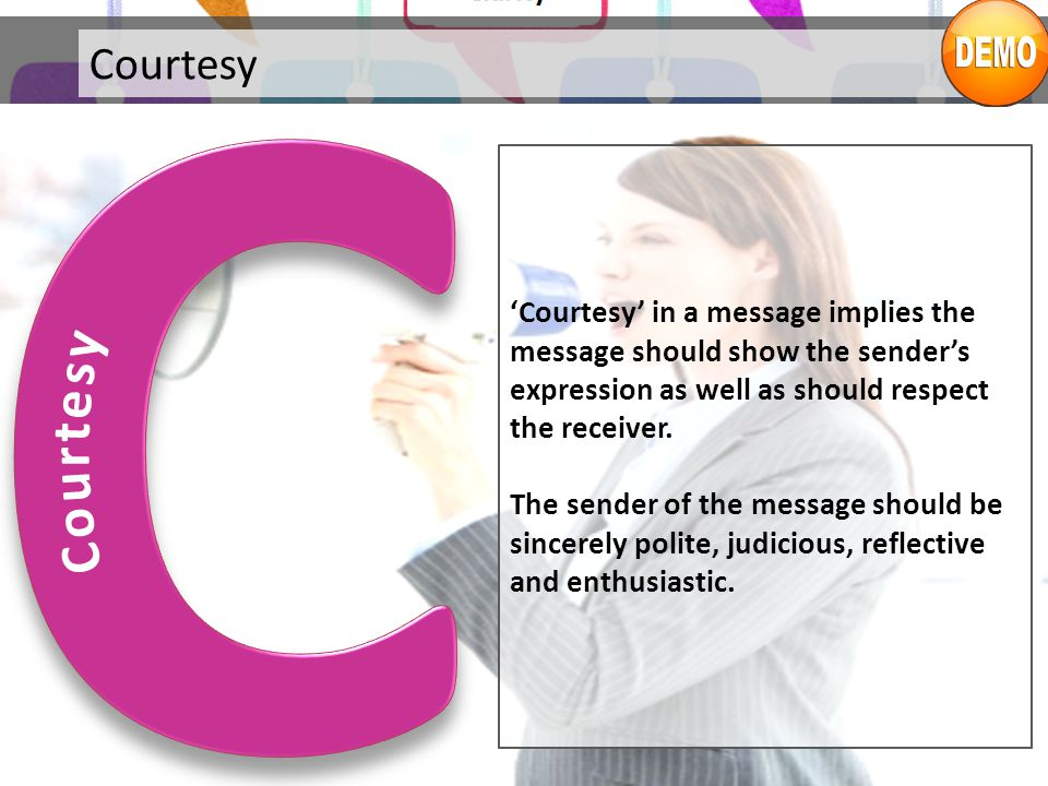 C Courtesy. Courtesy. 'Courtesy' in a message implies the message should show the sender's expression as well as should respect the receiver.