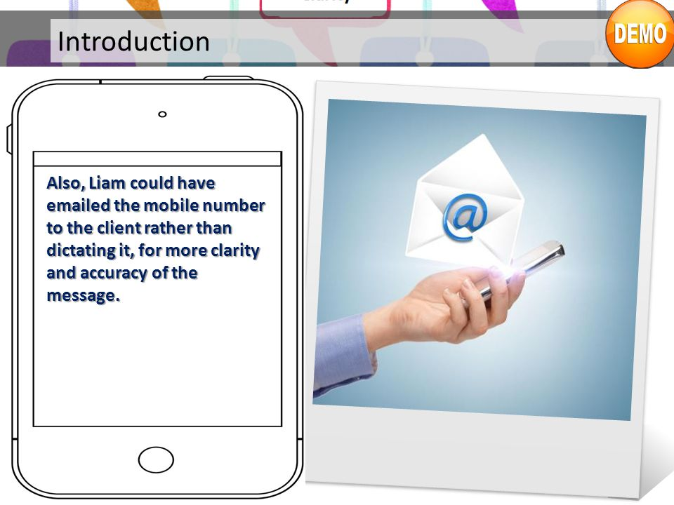 Introduction Also, Liam could have emailed the mobile number to the client rather than dictating it, for more clarity and accuracy of the message.