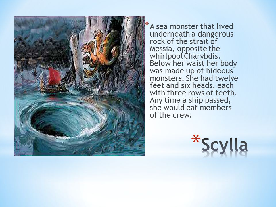 A sea monster that lived underneath a dangerous rock of the strait of Messia, opposite the whirlpool Charybdis. Below her waist her body was made up of hideous monsters. She had twelve feet and six heads, each with three rows of teeth. Any time a ship passed, she would eat members of the crew.