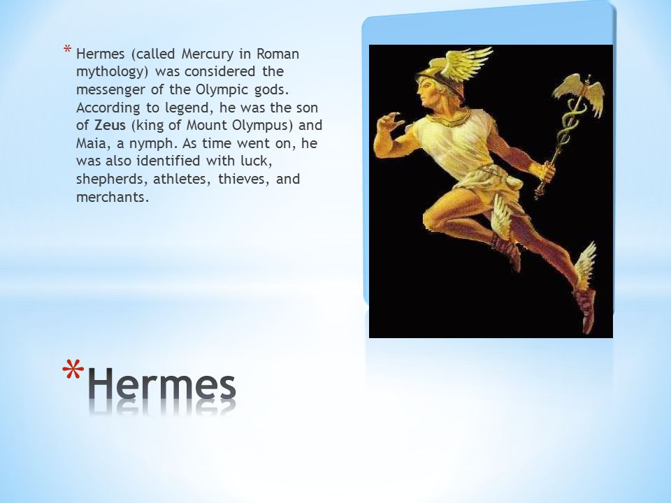 Hermes (called Mercury in Roman mythology) was considered the messenger of the Olympic gods. According to legend, he was the son of Zeus (king of Mount Olympus) and Maia, a nymph. As time went on, he was also identified with luck, shepherds, athletes, thieves, and merchants.