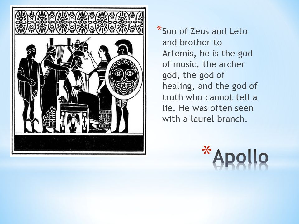 Son of Zeus and Leto and brother to Artemis, he is the god of music, the archer god, the god of healing, and the god of truth who cannot tell a lie. He was often seen with a laurel branch.