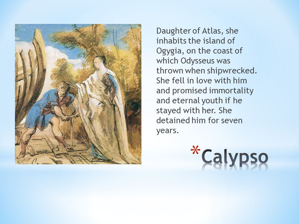 Daughter of Atlas, she inhabits the island of Ogygia, on the coast of which Odysseus was thrown when shipwrecked. She fell in love with him and promised immortality and eternal youth if he stayed with her. She detained him for seven years.