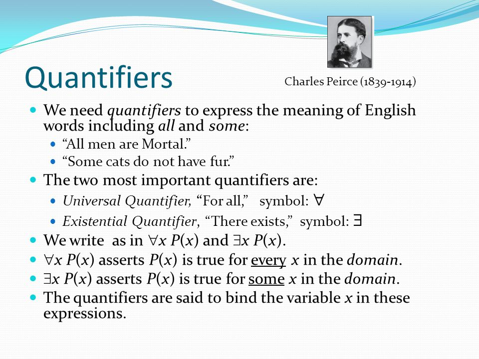 Quantifiers Charles Peirce (1839-1914) We need quantifiers to express the meaning of English words including all and some: