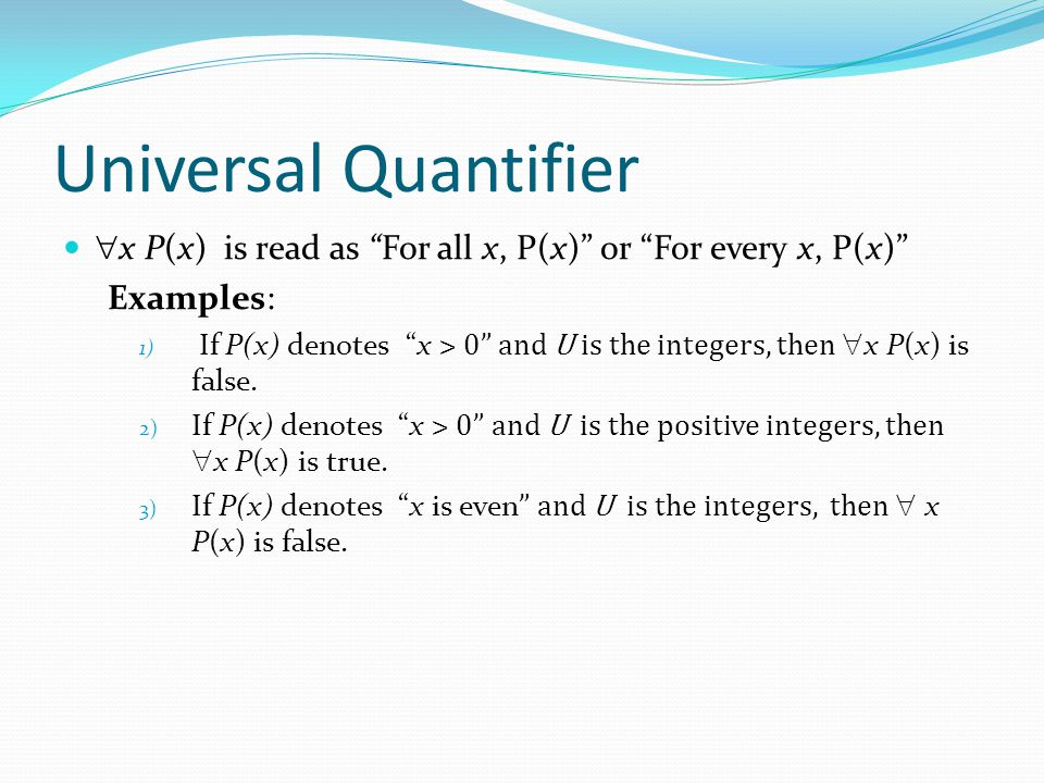 Universal Quantifier x P(x) is read as For all x, P(x) or For every x, P(x) Examples: