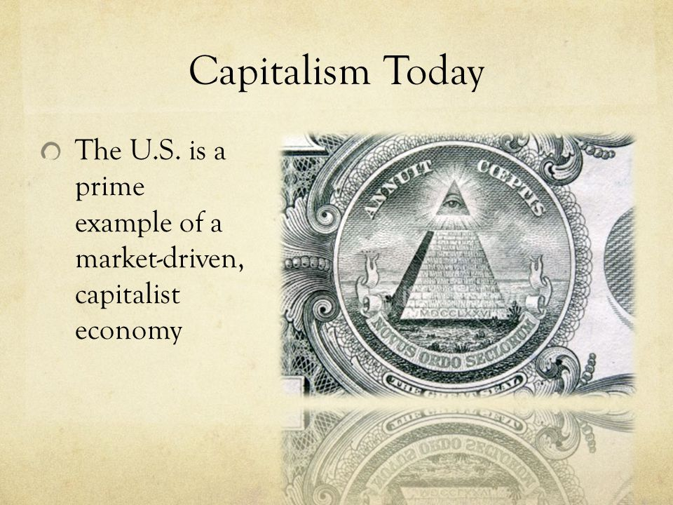 Capitalism Today The U.S. is a prime example of a market-driven, capitalist economy.