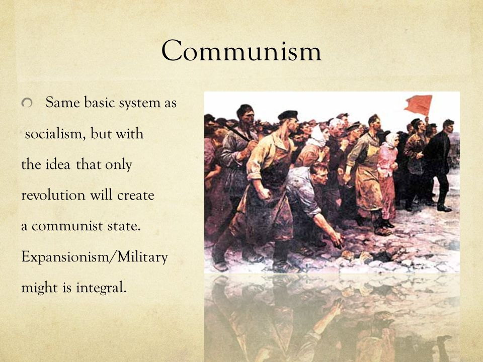 Communism Same basic system as socialism, but with the idea that only