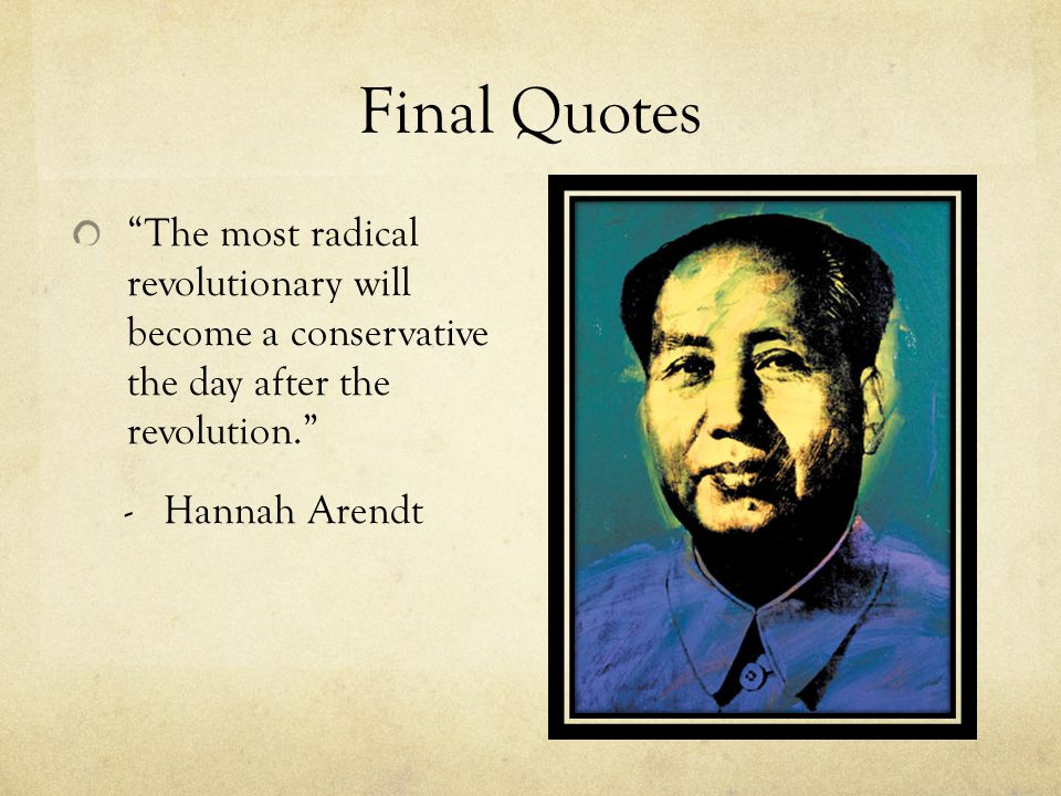 Final Quotes The most radical revolutionary will become a conservative the day after the revolution.