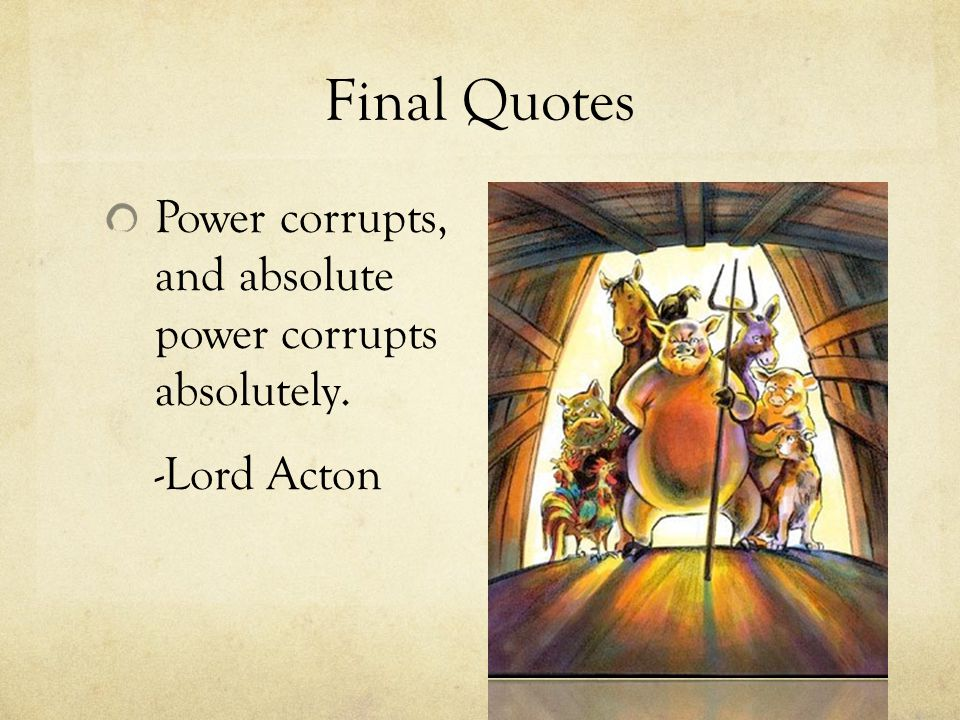 """animal farm power corrupts absolute power corrupts absolutely Absolute power corrupts absolutely animal farm """"absolute power corrupts absolutely"""" this quote is said by lord acton meaning that someone who has total control is very likely to abuse their position when the animals take over the farm the pigs become the animals' leaders, as they are the smartest of the animals."""