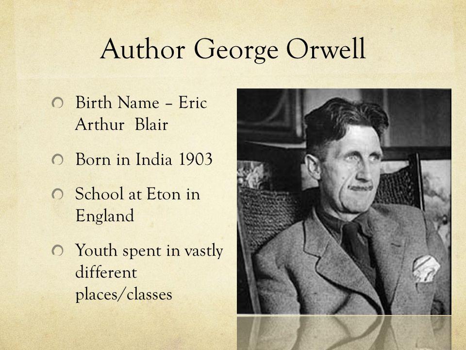 Author George Orwell Birth Name – Eric Arthur Blair Born in India 1903