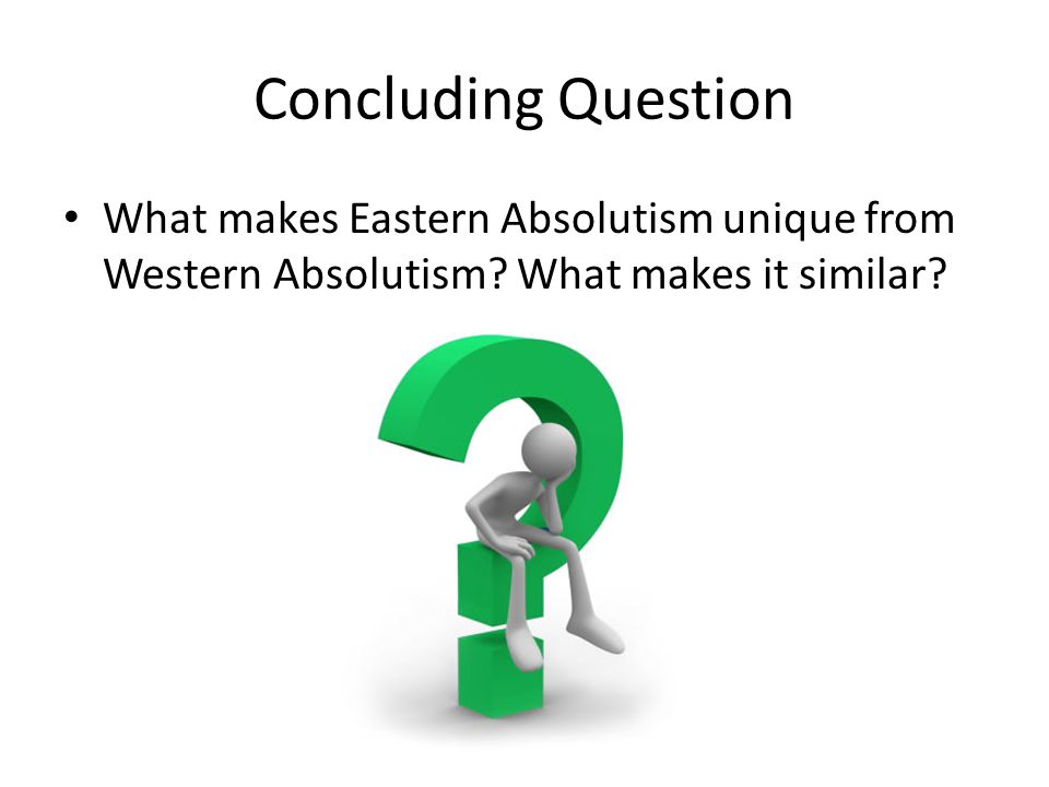 Concluding Question What makes Eastern Absolutism unique from Western Absolutism.