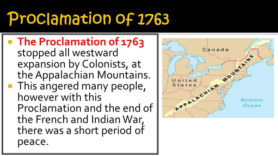 Proclamation of 1763 The Proclamation of 1763 stopped all westward expansion by Colonists, at the Appalachian Mountains.
