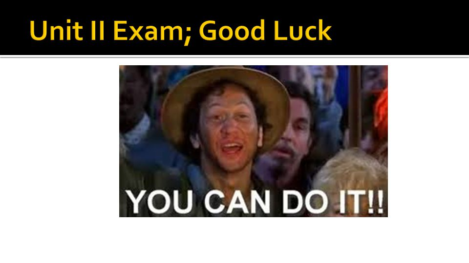 Unit II Exam; Good Luck