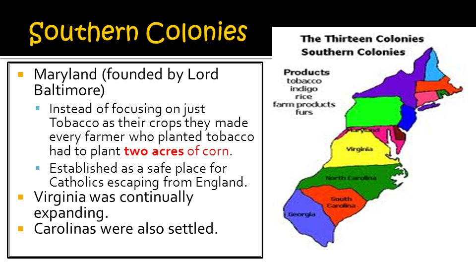 Southern Colonies Maryland (founded by Lord Baltimore)