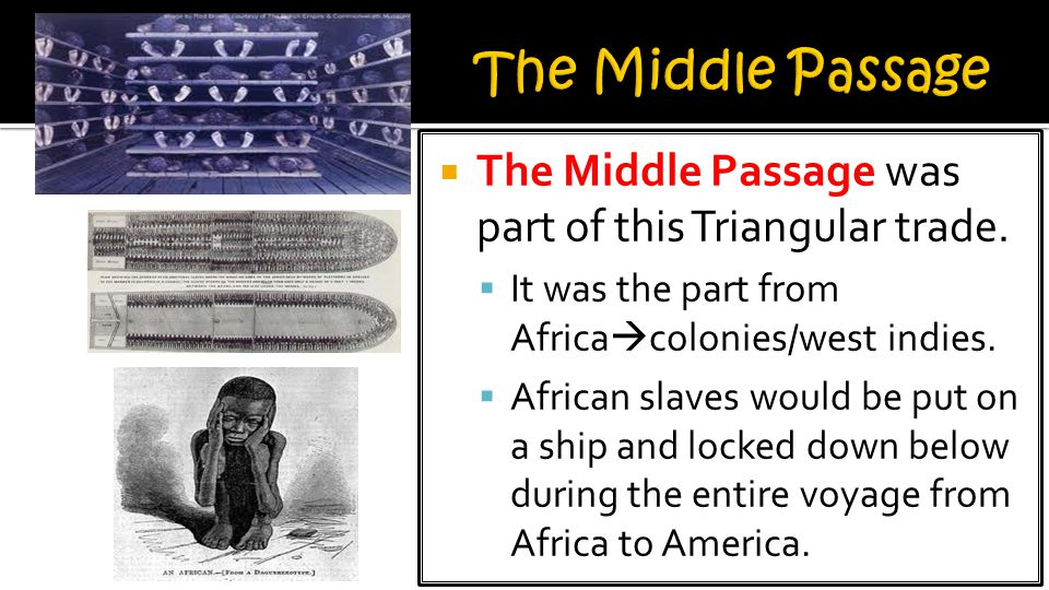 The Middle Passage The Middle Passage was part of this Triangular trade. It was the part from Africacolonies/west indies.
