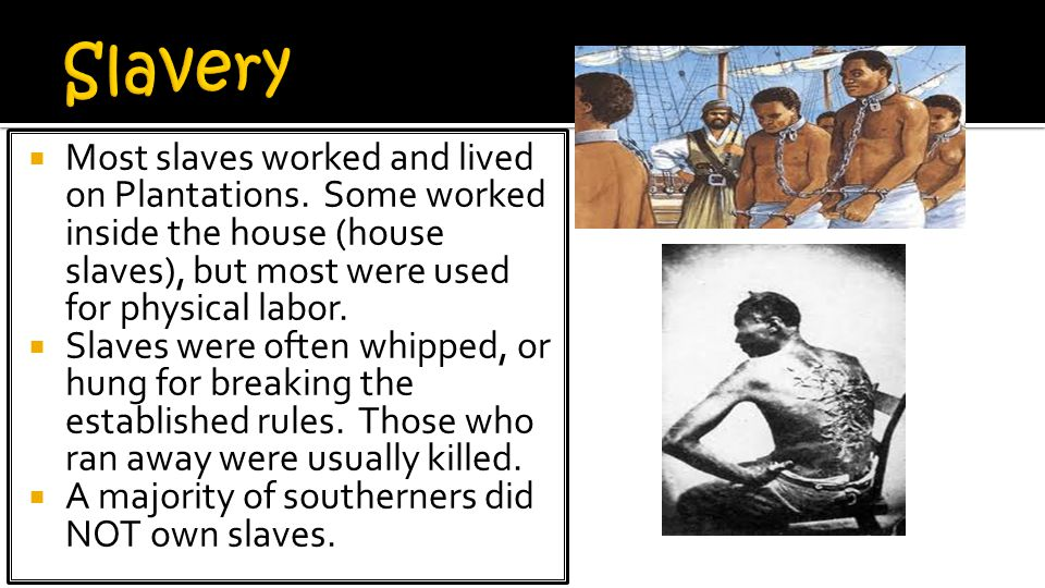 Slavery Most slaves worked and lived on Plantations. Some worked inside the house (house slaves), but most were used for physical labor.