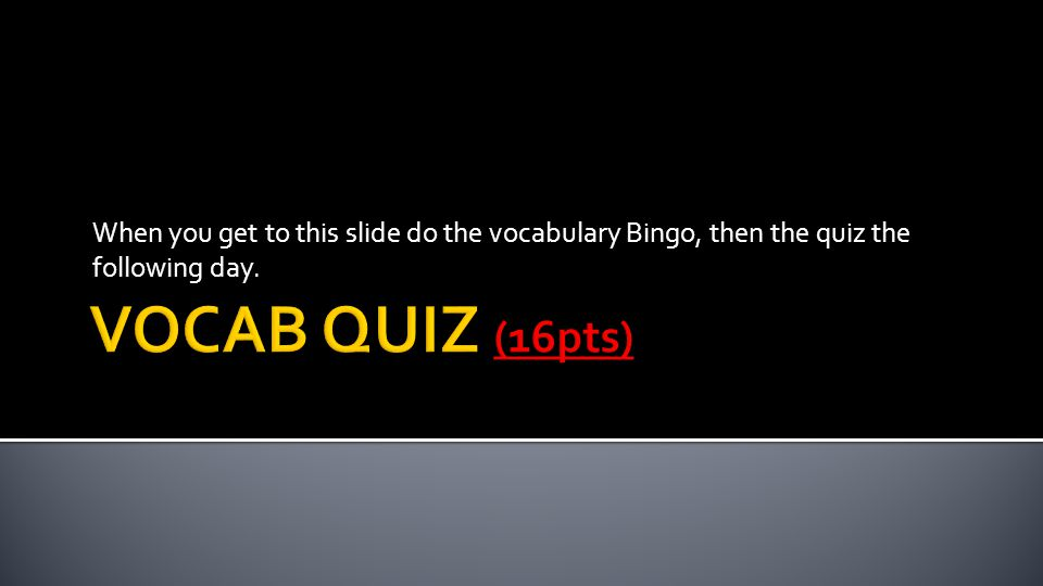 When you get to this slide do the vocabulary Bingo, then the quiz the following day.