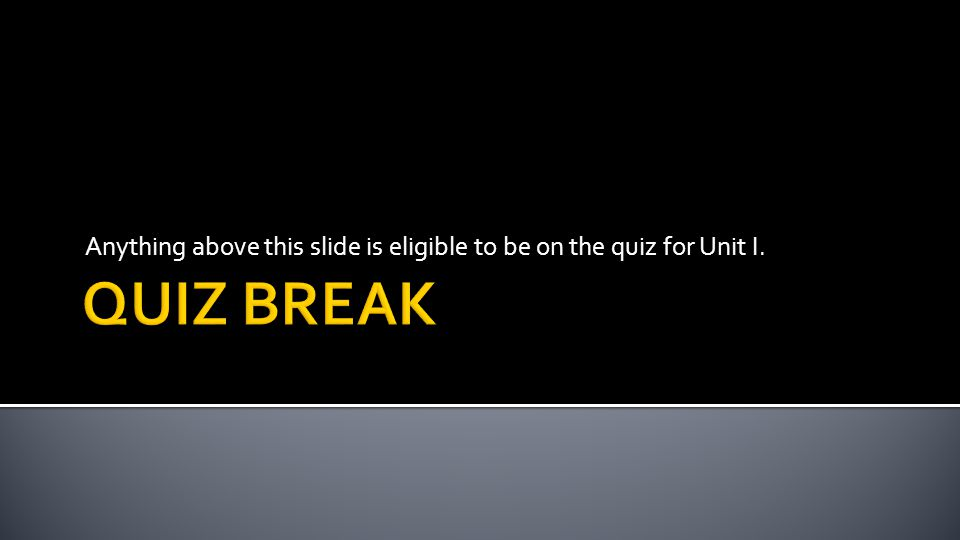 Anything above this slide is eligible to be on the quiz for Unit I.
