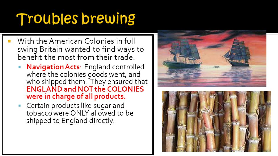 Troubles brewing With the American Colonies in full swing Britain wanted to find ways to benefit the most from their trade.