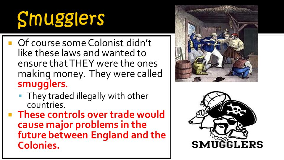 Smugglers Of course some Colonist didn't like these laws and wanted to ensure that THEY were the ones making money. They were called smugglers.