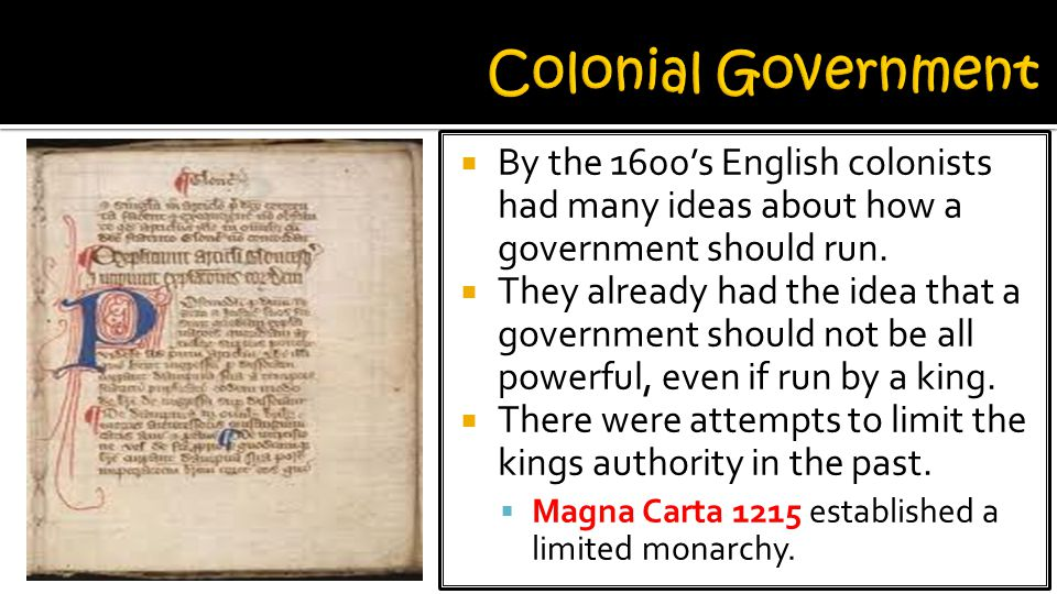 Colonial Government By the 1600's English colonists had many ideas about how a government should run.