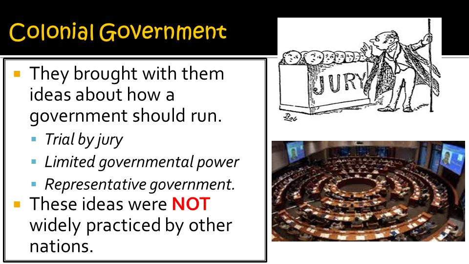 Colonial Government They brought with them ideas about how a government should run. Trial by jury.