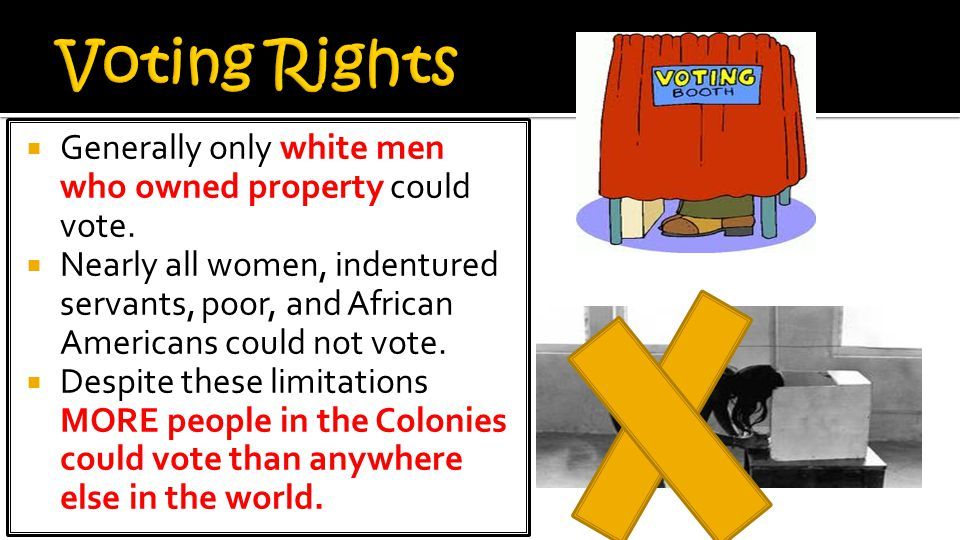 Voting Rights Generally only white men who owned property could vote.