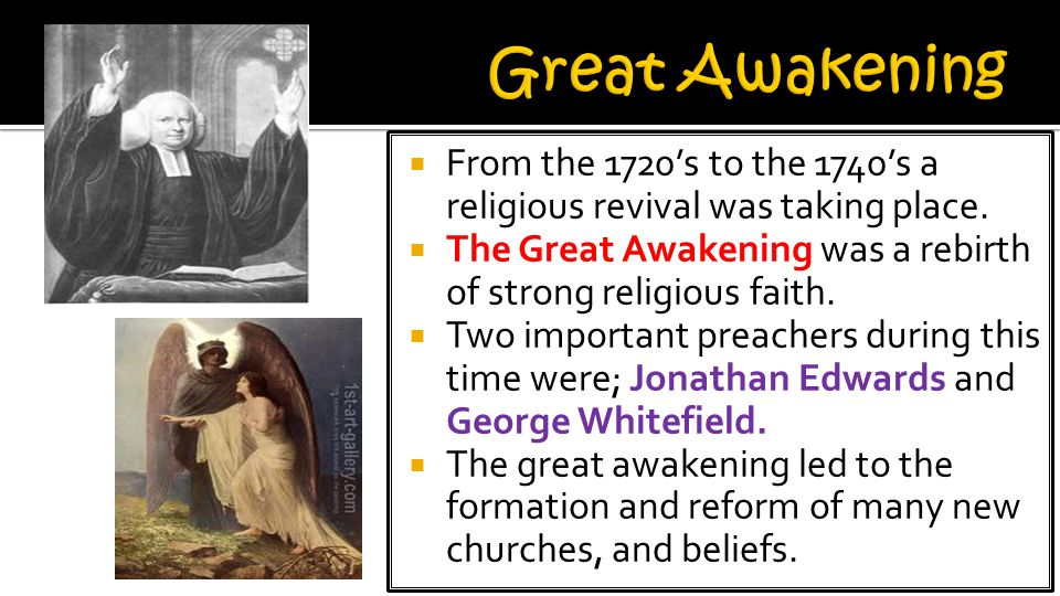Great Awakening From the 1720's to the 1740's a religious revival was taking place. The Great Awakening was a rebirth of strong religious faith.