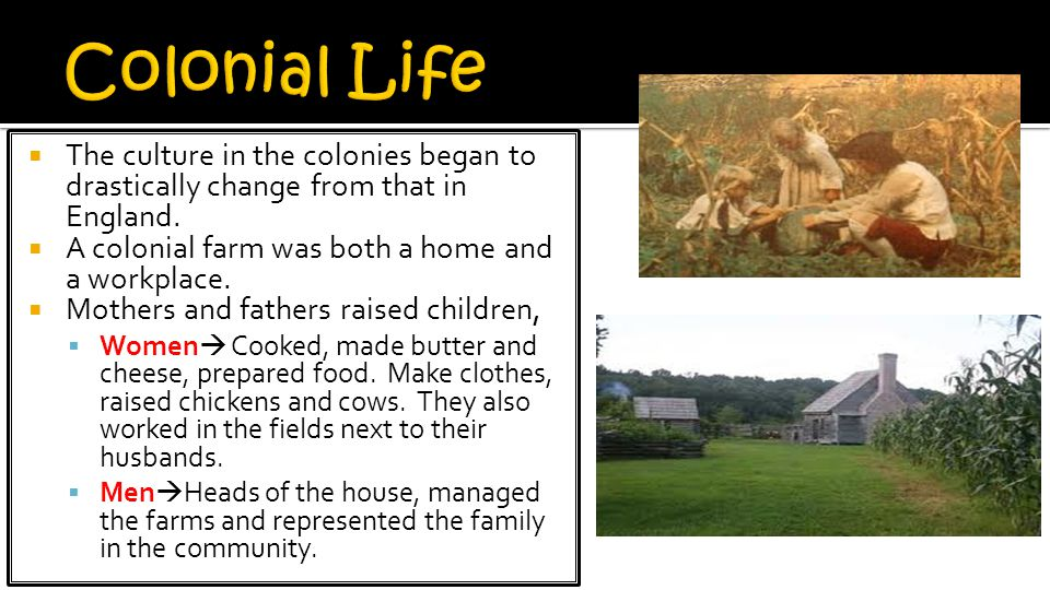 Colonial Life The culture in the colonies began to drastically change from that in England. A colonial farm was both a home and a workplace.