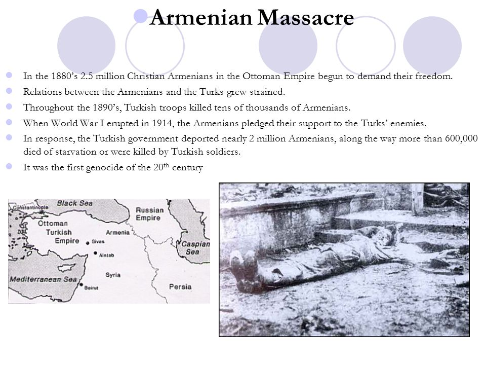 Armenian Massacre In the 1880's 2.5 million Christian Armenians in the Ottoman Empire begun to demand their freedom.