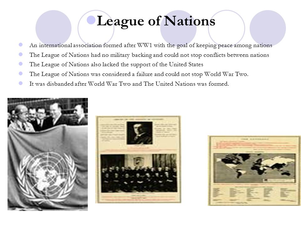League of Nations An international association formed after WW1 with the goal of keeping peace among nations.