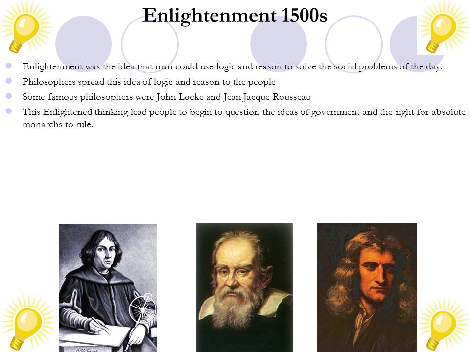 Enlightenment 1500s Enlightenment was the idea that man could use logic and reason to solve the social problems of the day.