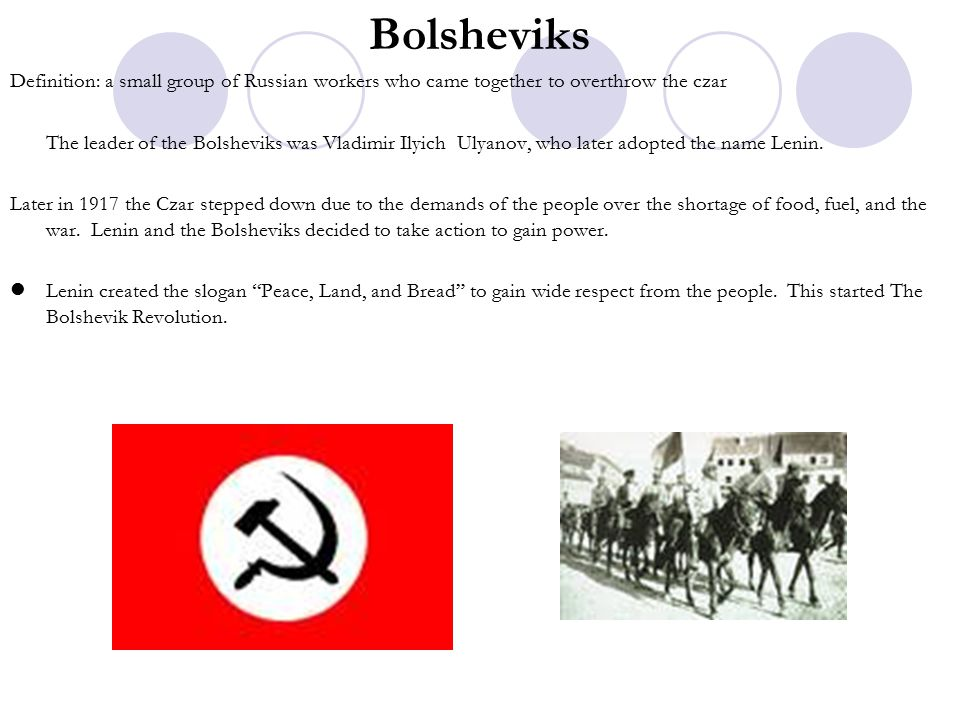Bolsheviks Definition: a small group of Russian workers who came together to overthrow the czar.